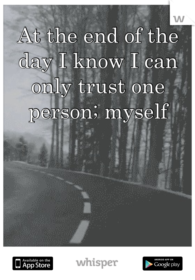 At the end of the day I know I can only trust one person; myself