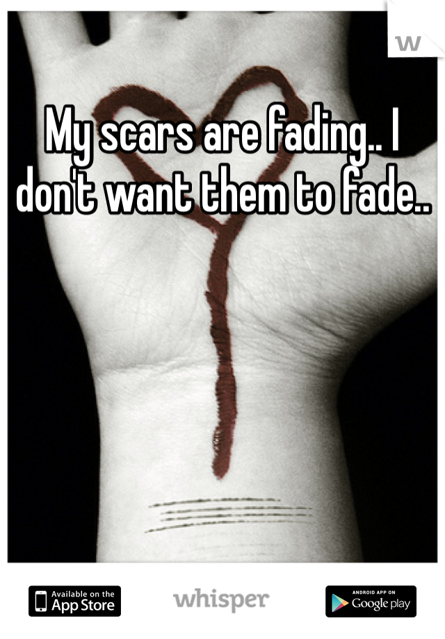 My scars are fading.. I don't want them to fade..