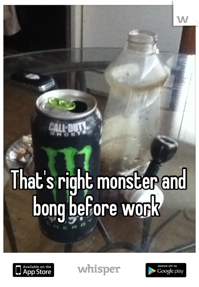 That's right monster and bong before work
