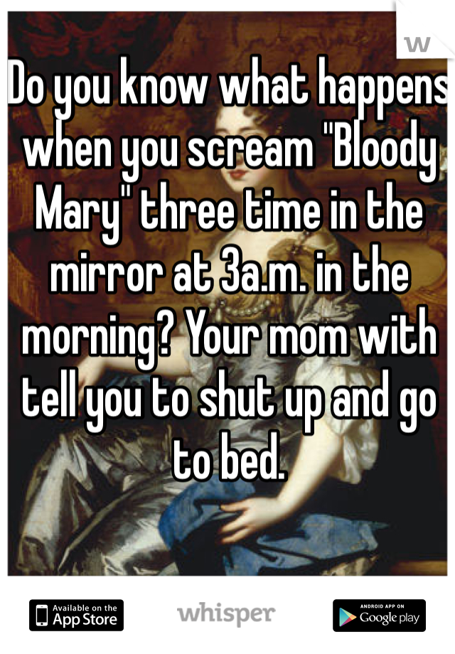"""Do you know what happens when you scream """"Bloody Mary"""" three time in the mirror at 3a.m. in the morning? Your mom with tell you to shut up and go to bed."""