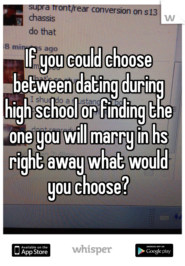 If you could choose between dating during high school or finding the one you will marry in hs right away what would you choose?