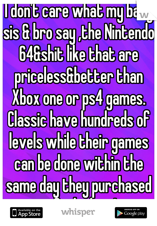 I don't care what my baby sis & bro say ,the Nintendo 64&shit like that are priceless&better than Xbox one or ps4 games. Classic have hundreds of levels while their games can be done within the same day they purchased it,fuck them!
