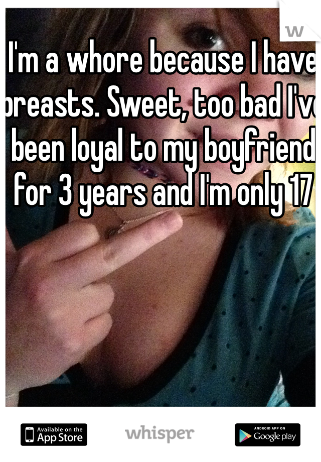I'm a whore because I have breasts. Sweet, too bad I've been loyal to my boyfriend for 3 years and I'm only 17