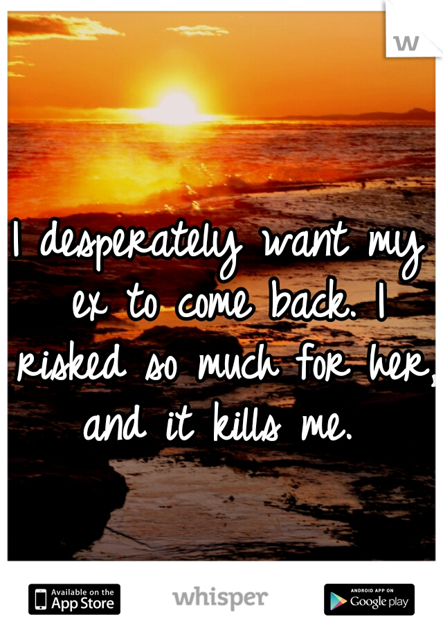 I desperately want my ex to come back. I risked so much for her, and it kills me.