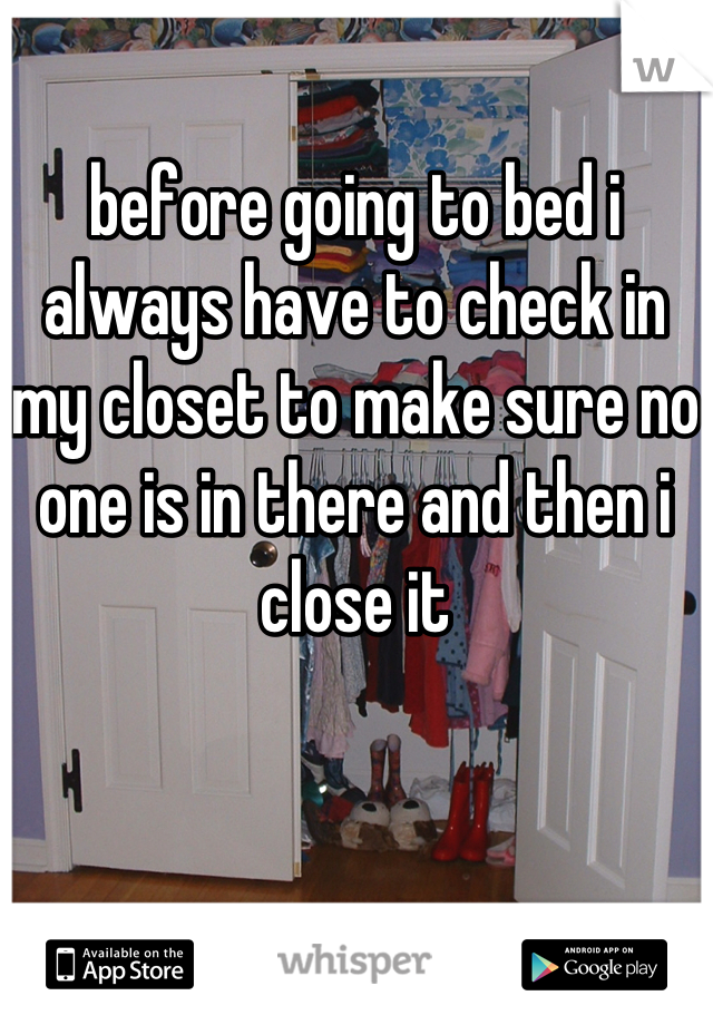 before going to bed i always have to check in my closet to make sure no one is in there and then i close it