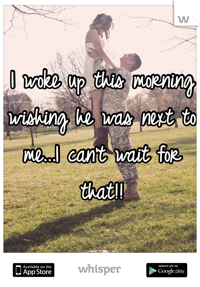 I woke up this morning wishing he was next to me...I can't wait for that!!