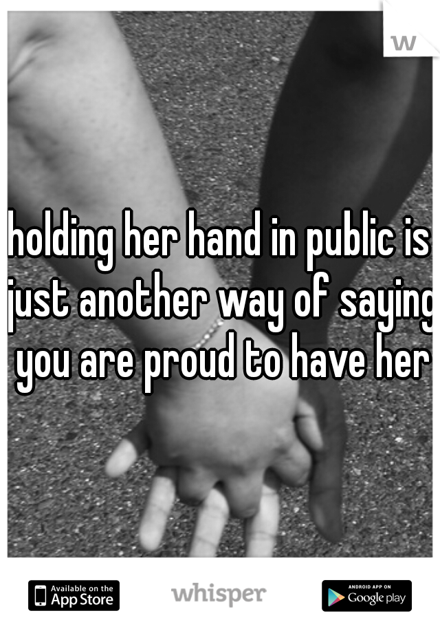 holding her hand in public is just another way of saying you are proud to have her