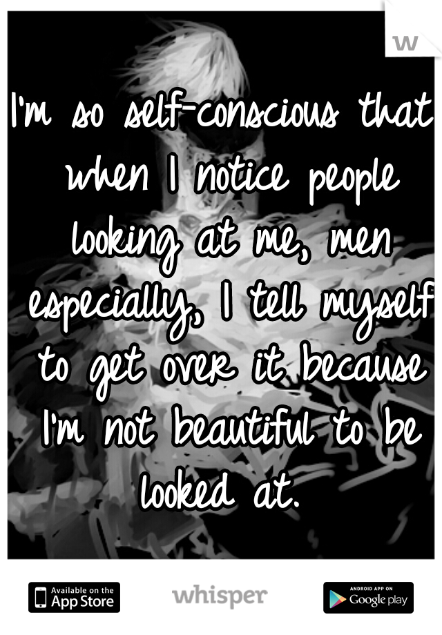I'm so self-conscious that when I notice people looking at me, men especially, I tell myself to get over it because I'm not beautiful to be looked at.
