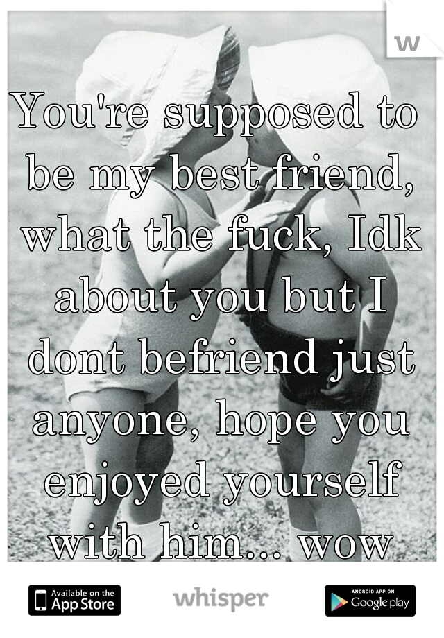 You're supposed to be my best friend, what the fuck, Idk about you but I dont befriend just anyone, hope you enjoyed yourself with him... wow