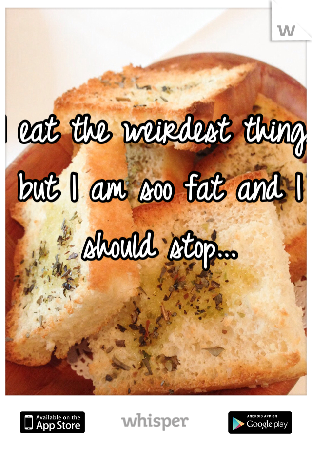 I eat the weirdest things but I am soo fat and I should stop...