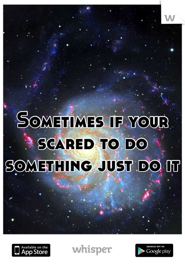 Sometimes if your scared to do something just do it