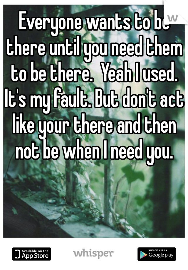 Everyone wants to be there until you need them to be there.  Yeah I used. It's my fault. But don't act like your there and then not be when I need you.