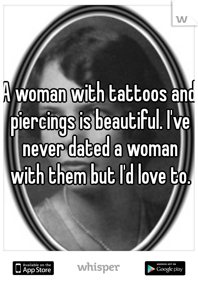 A woman with tattoos and piercings is beautiful. I've never dated a woman with them but I'd love to.