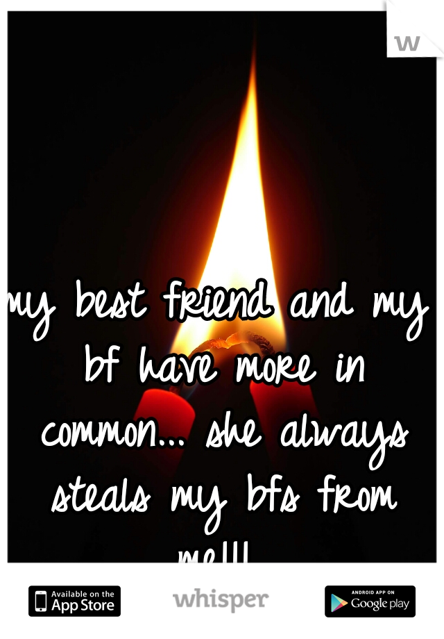 my best friend and my bf have more in common... she always steals my bfs from me!!!