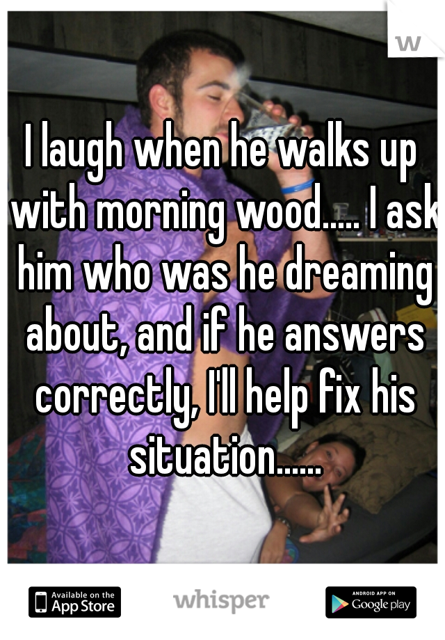I laugh when he walks up with morning wood..... I ask him who was he dreaming about, and if he answers correctly, I'll help fix his situation......