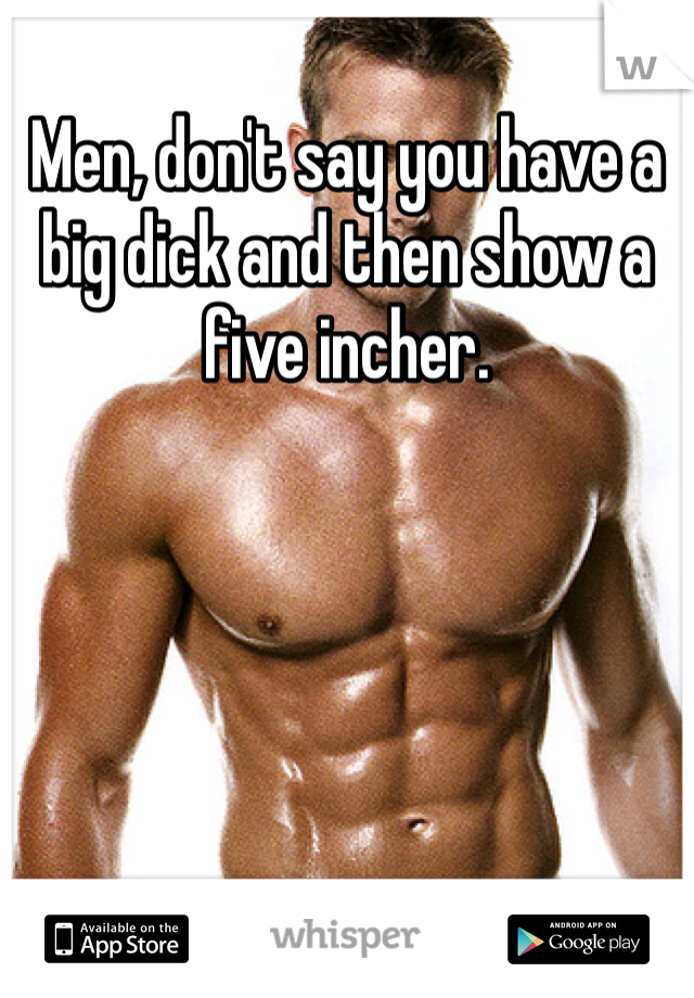 Men, don't say you have a big dick and then show a five incher.