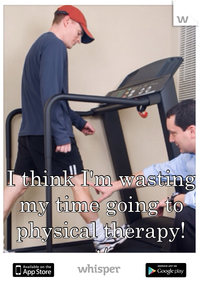 I think I'm wasting my time going to physical therapy! :/