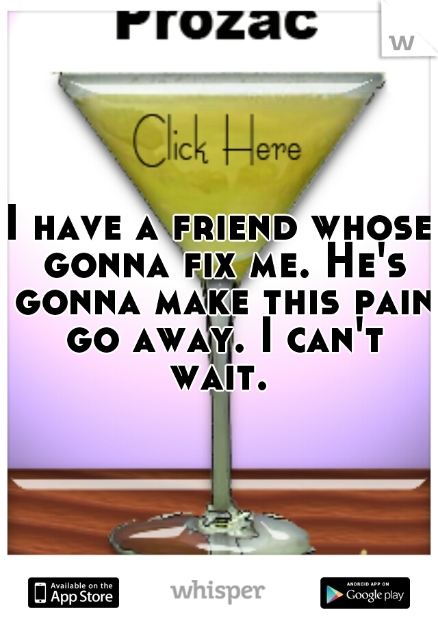 I have a friend whose gonna fix me. He's gonna make this pain go away. I can't wait.