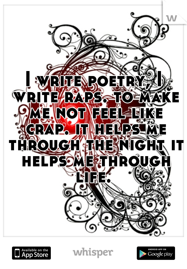 I write poetry, I write raps. to make me not feel like crap. it helps me through the night it helps me through life.