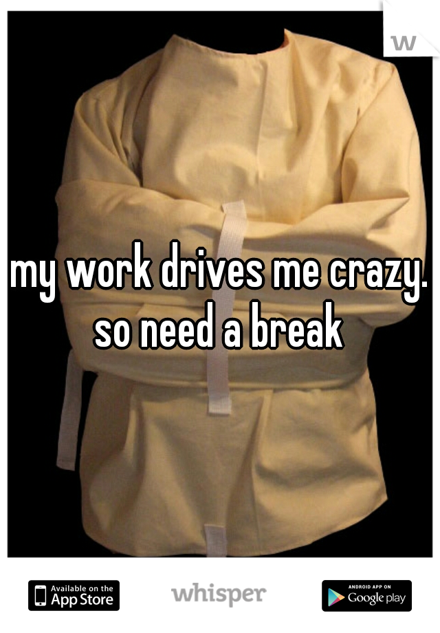 my work drives me crazy. so need a break