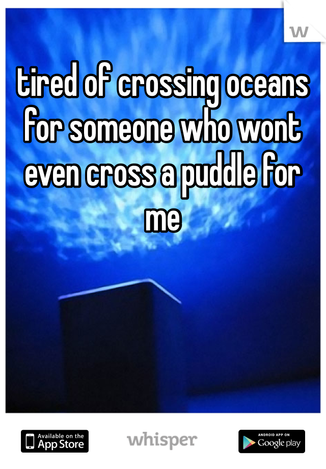 tired of crossing oceans for someone who wont even cross a puddle for me