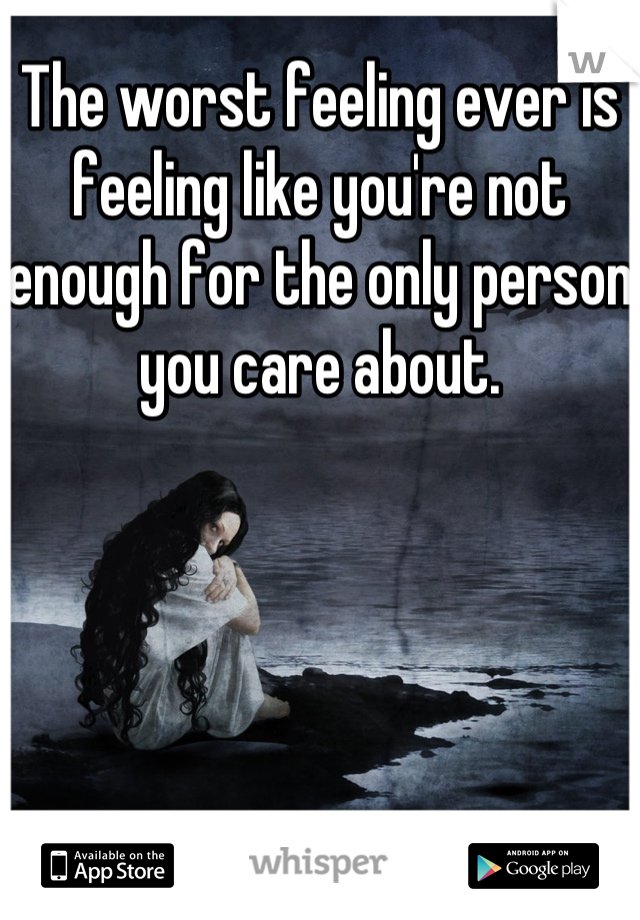 The worst feeling ever is feeling like you're not enough for the only person you care about.