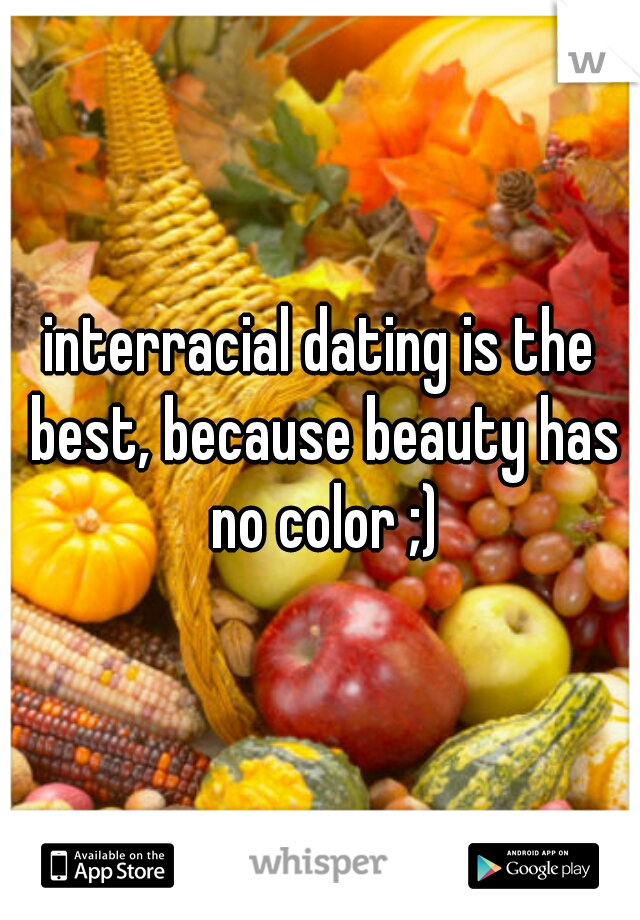 interracial dating is the best, because beauty has no color ;)
