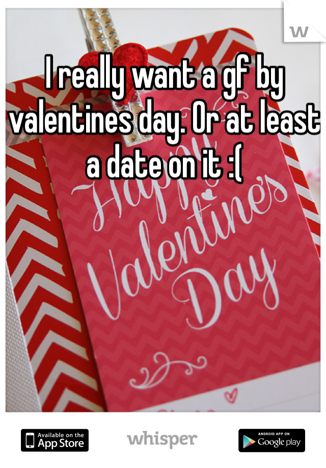I really want a gf by valentines day. Or at least a date on it :(