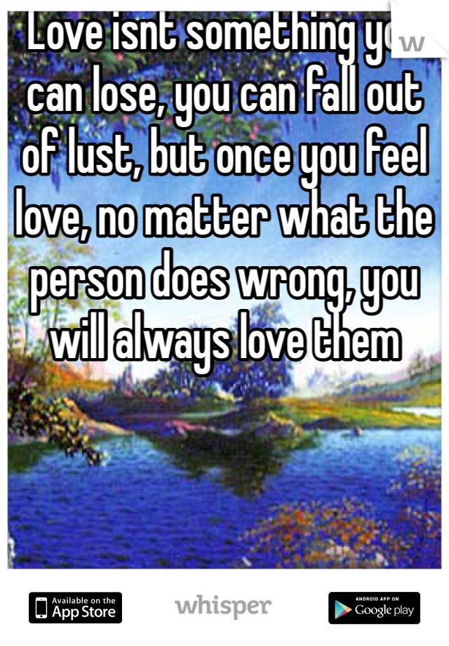 Love isnt something you can lose, you can fall out of lust, but once you feel love, no matter what the person does wrong, you will always love them