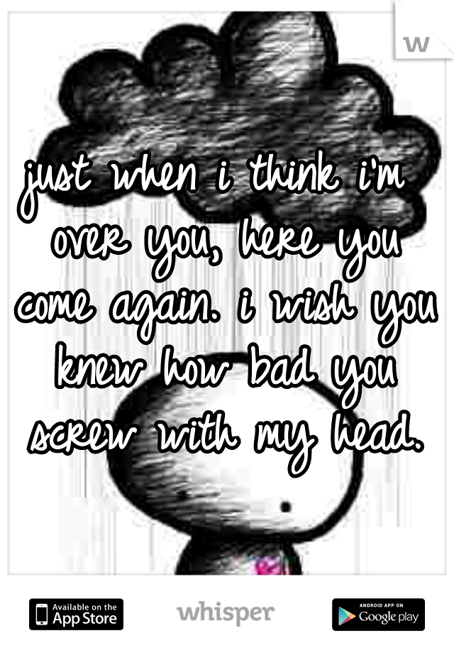 just when i think i'm over you, here you come again. i wish you knew how bad you screw with my head.