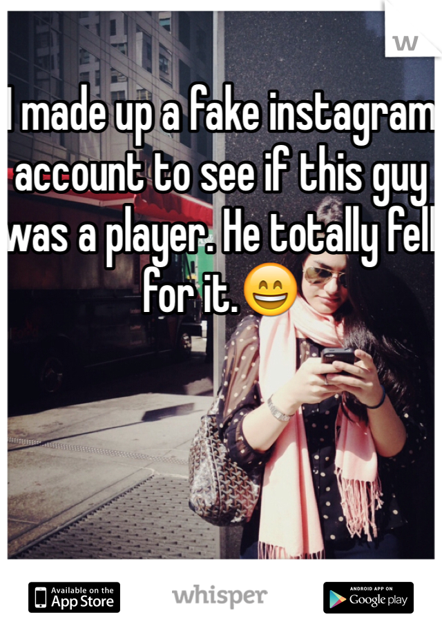 I made up a fake instagram account to see if this guy was a player. He totally fell for it.😄