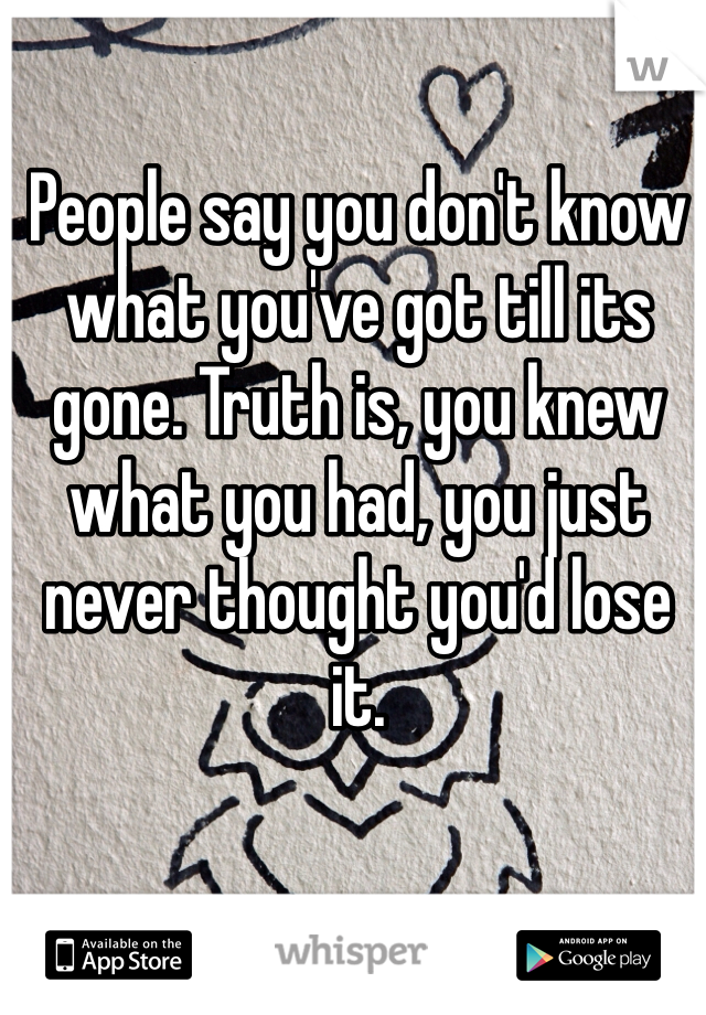People say you don't know what you've got till its gone. Truth is, you knew what you had, you just never thought you'd lose it.