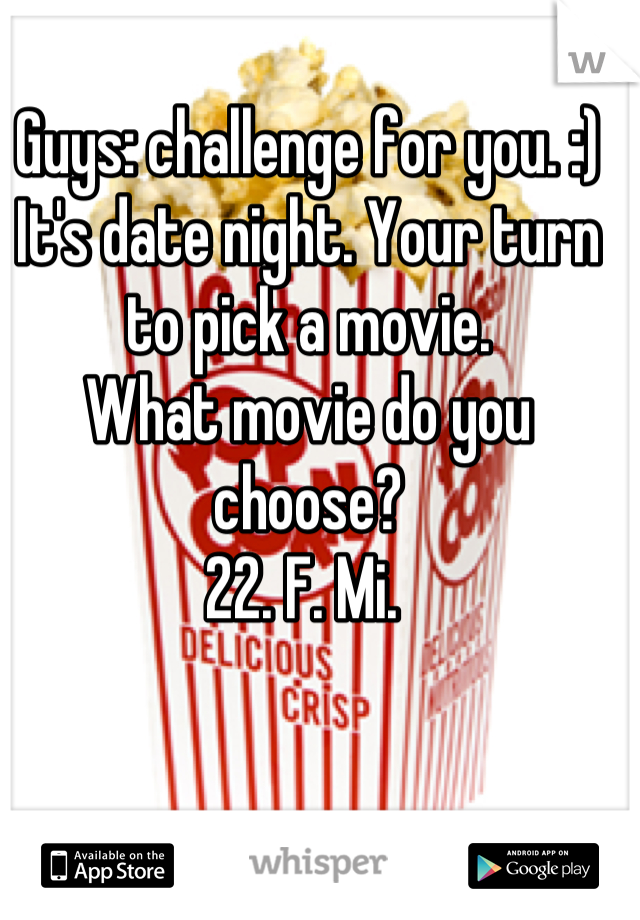 Guys: challenge for you. :) It's date night. Your turn to pick a movie.  What movie do you choose?  22. F. Mi.