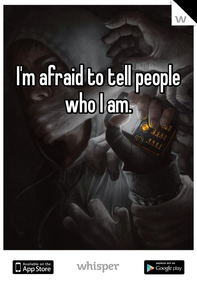 I'm afraid to tell people who I am.