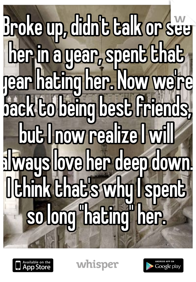 """Broke up, didn't talk or see her in a year, spent that year hating her. Now we're back to being best friends, but I now realize I will always love her deep down. I think that's why I spent so long """"hating"""" her."""
