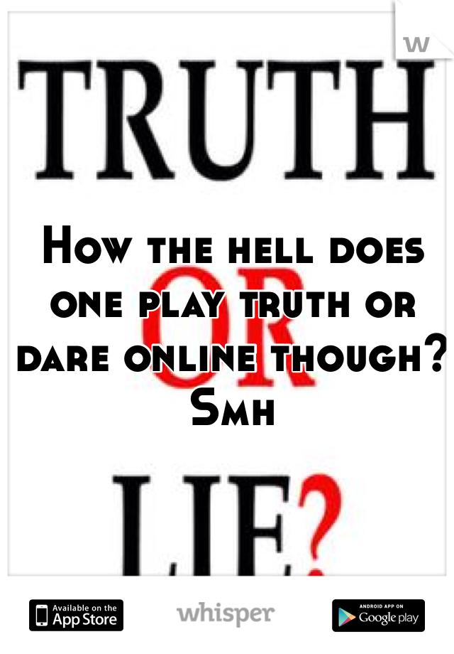 How the hell does one play truth or dare online though? Smh