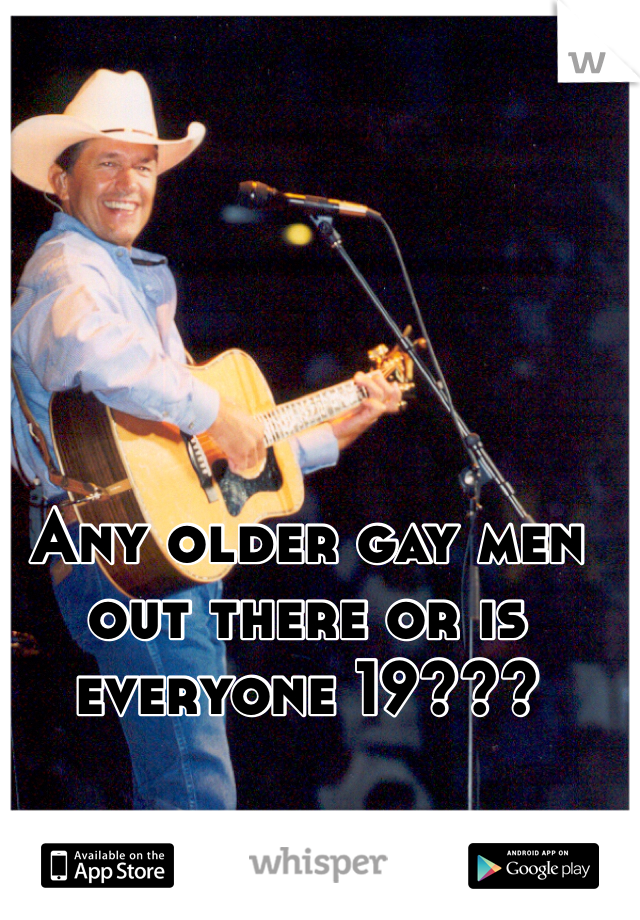Any older gay men out there or is everyone 19???