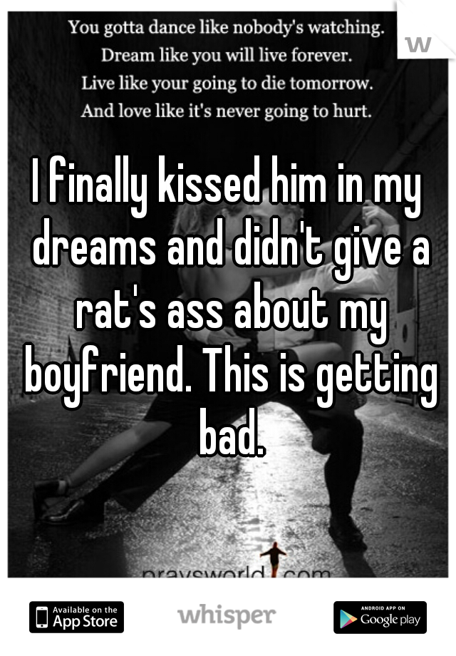 I finally kissed him in my dreams and didn't give a rat's ass about my boyfriend. This is getting bad.
