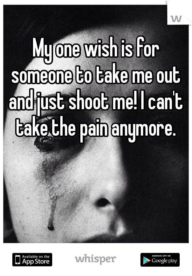 My one wish is for someone to take me out and just shoot me! I can't take the pain anymore.