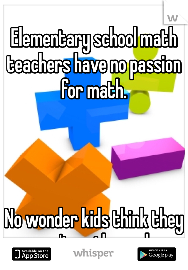 Elementary school math teachers have no passion for math.      No wonder kids think they aren't math people.