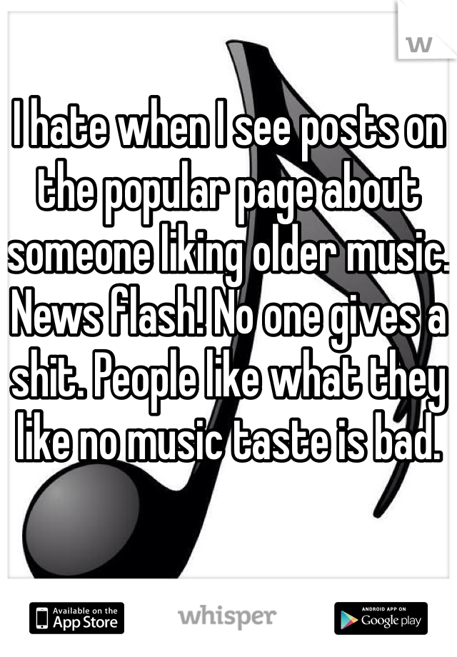 I hate when I see posts on the popular page about someone liking older music. News flash! No one gives a shit. People like what they like no music taste is bad.