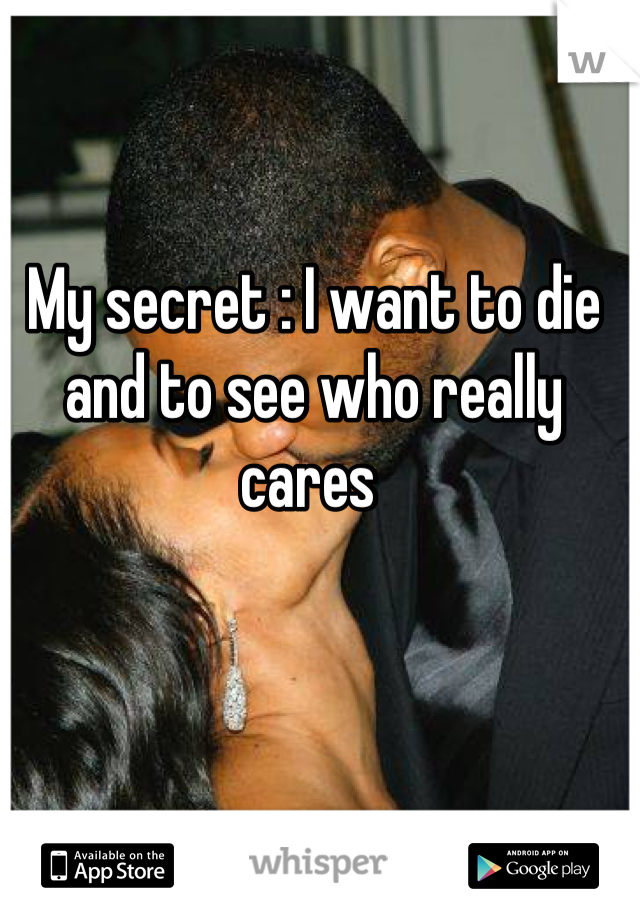 My secret : I want to die and to see who really cares