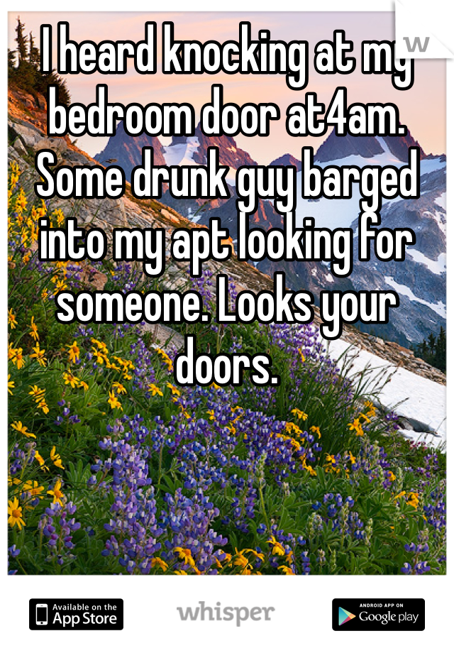 I heard knocking at my bedroom door at4am. Some drunk guy barged into my apt looking for someone. Looks your doors.