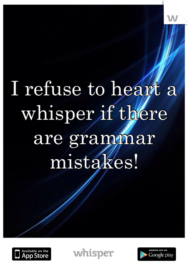 I refuse to heart a whisper if there are grammar mistakes!