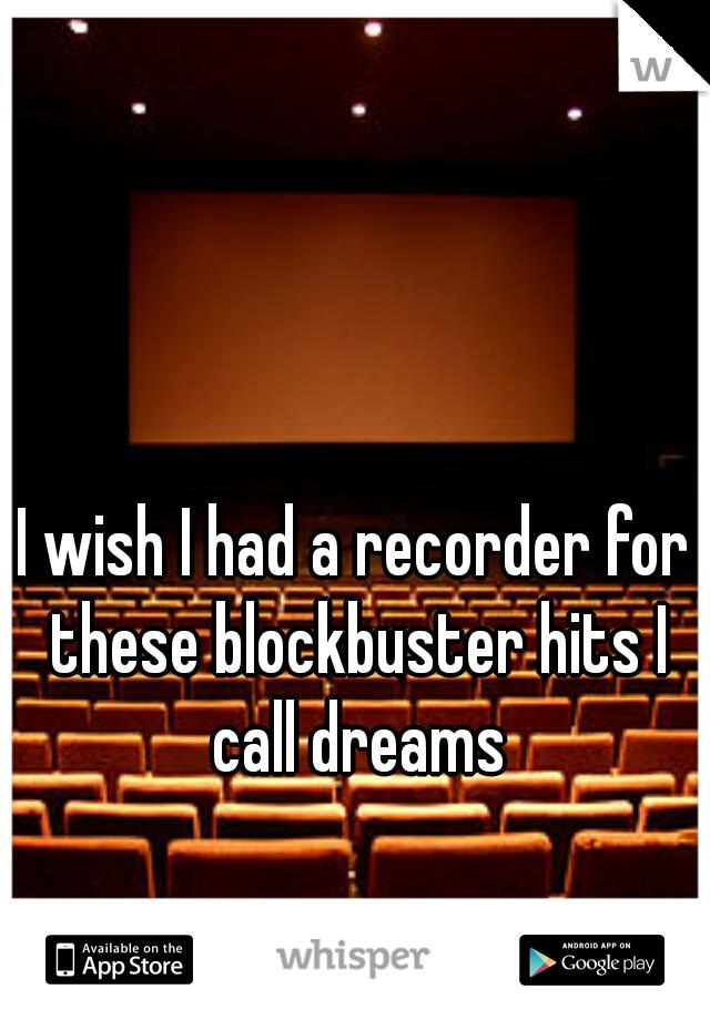 I wish I had a recorder for these blockbuster hits I call dreams