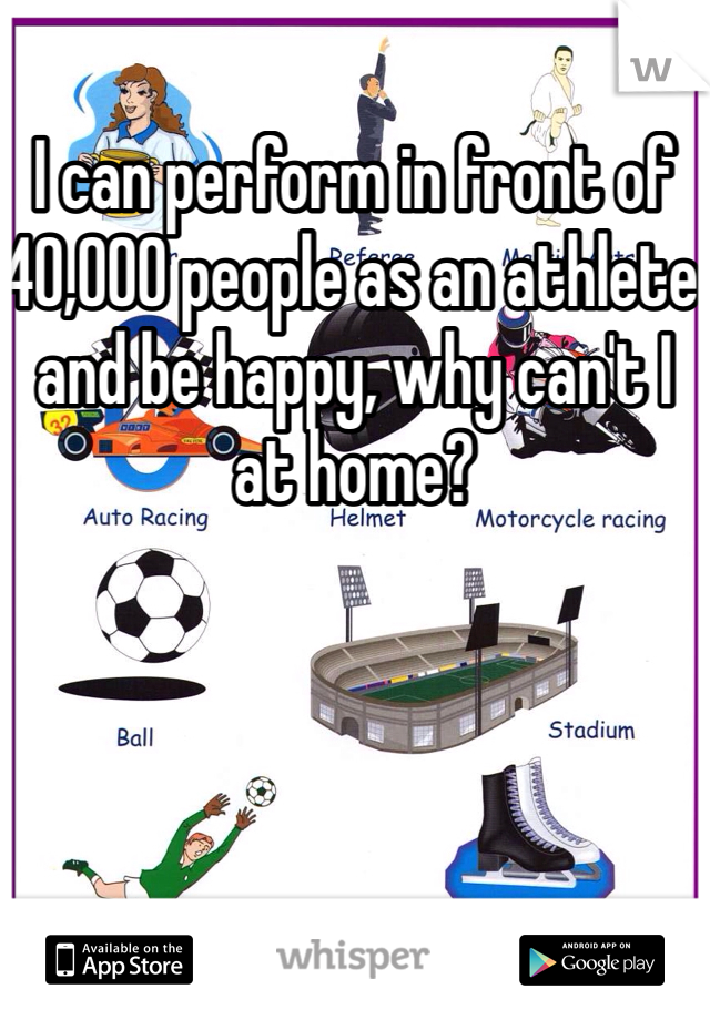 I can perform in front of 40,000 people as an athlete and be happy, why can't I at home?