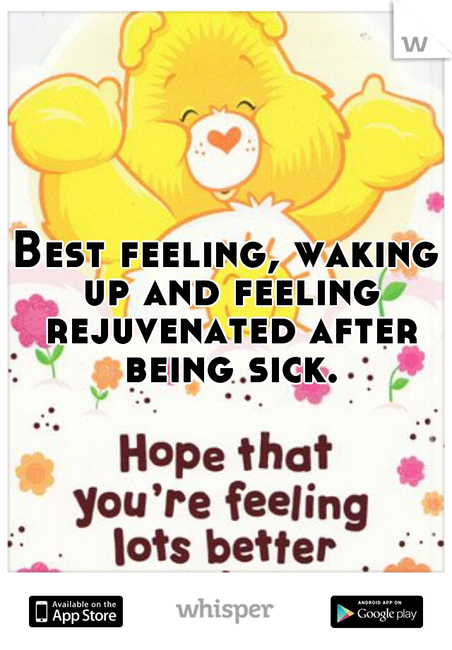 Best feeling, waking up and feeling rejuvenated after being sick.