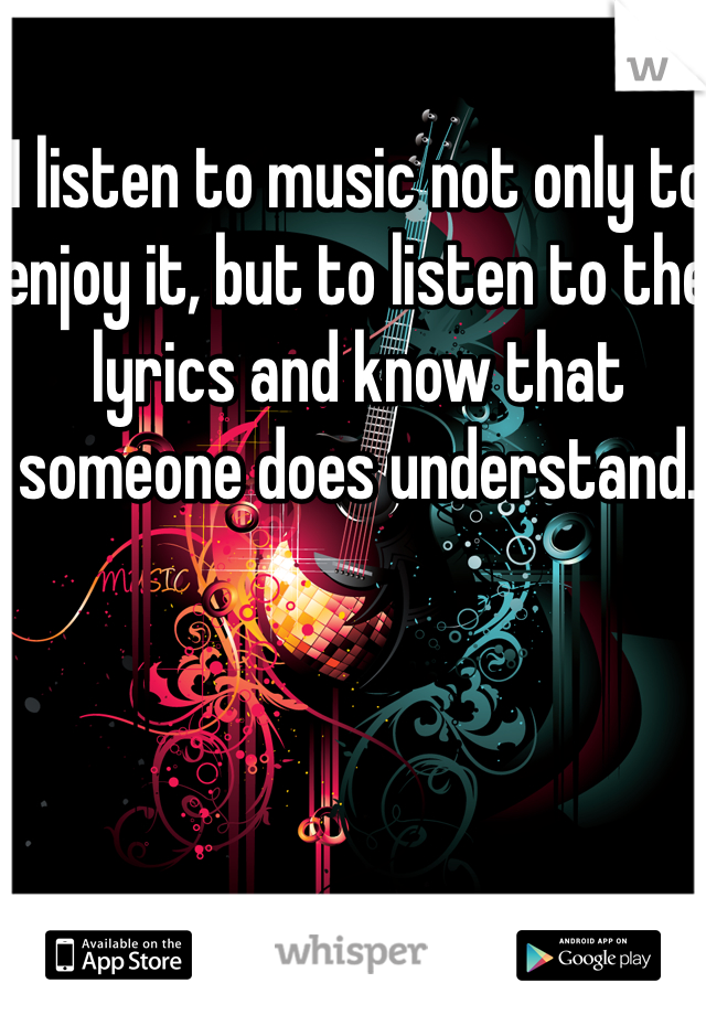 I listen to music not only to enjoy it, but to listen to the lyrics and know that someone does understand.