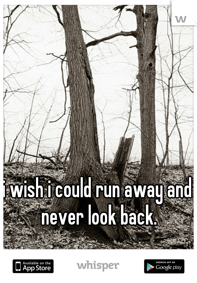 i wish i could run away and never look back.