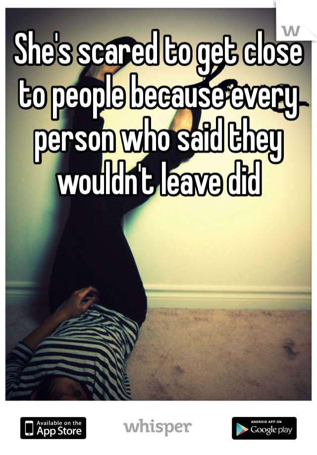 She's scared to get close to people because every person who said they wouldn't leave did